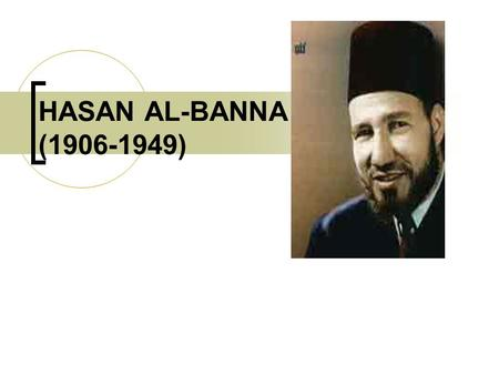 HASAN AL-BANNA (1906-1949). Biography of Hasan al-Banna Born into a religious family and spent his early years to study the Qur'an, Hadith, Fiqh and language.