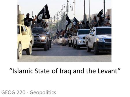 "GEOG 220 - Geopolitics ""Islamic State of Iraq and the Levant"""