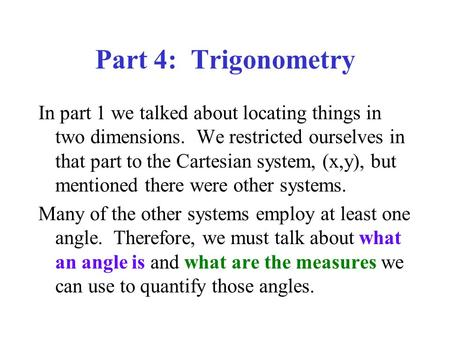 Part 4: Trigonometry In part 1 we talked about locating things in two dimensions. We restricted ourselves in that part to the Cartesian system, (x,y),