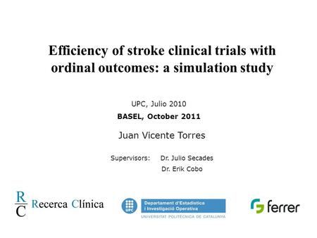 Efficiency of stroke clinical trials with ordinal outcomes: a simulation study UPC, Julio 2010 BASEL, October 2011 Juan Vicente Torres Supervisors: Dr.
