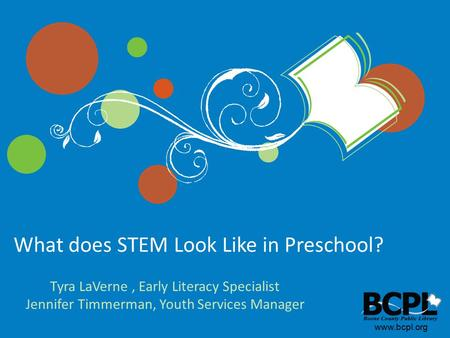 Www.bcpl.org What does STEM Look Like in Preschool? Tyra LaVerne, Early Literacy Specialist Jennifer Timmerman, Youth Services Manager.