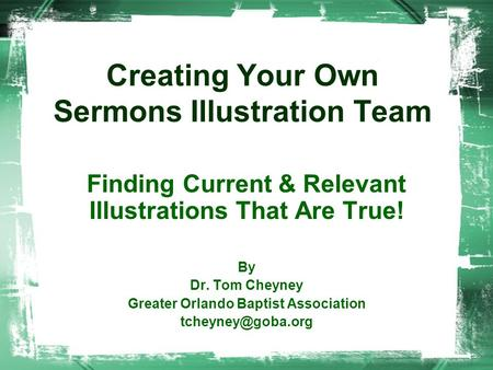 Creating Your Own Sermons Illustration Team Finding Current & Relevant Illustrations That Are True! By Dr. Tom Cheyney Greater Orlando Baptist Association.