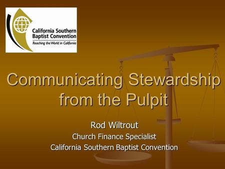 Communicating Stewardship from the Pulpit Rod Wiltrout Church Finance Specialist California Southern Baptist Convention.