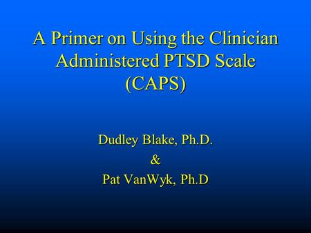 A Primer on Using the Clinician Administered PTSD Scale (CAPS) Dudley Blake, Ph.D. & Pat VanWyk, Ph.D.