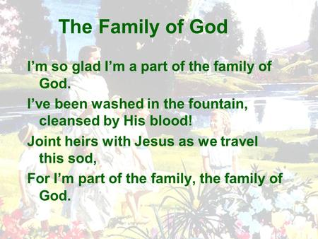 The Family of God I'm so glad I'm a part of the family of God. I've been washed in the fountain, cleansed by His blood! Joint heirs with Jesus as we travel.