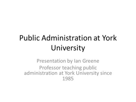 Public Administration at York University Presentation by Ian Greene Professor teaching public administration at York University since 1985.