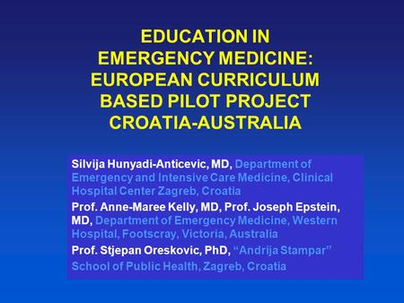 EDUCATION IN EMERGENCY MEDICINE: EUROPEAN CURRICULUM BASED PILOT PROJECT CROATIA-AUSTRALIA Silvija Hunyadi-Anticevic, MD, Department of Emergency and Intensive.