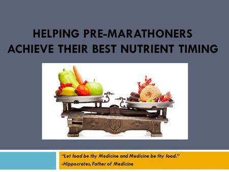 "HELPING PRE-MARATHONERS ACHIEVE THEIR BEST NUTRIENT TIMING ""Let food be thy Medicine and Medicine be thy food."" -Hippocrates, Father of Medicine."