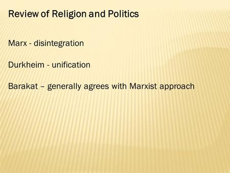 Review of Religion and Politics Marx - disintegration Durkheim - unification Barakat – generally agrees with Marxist approach.