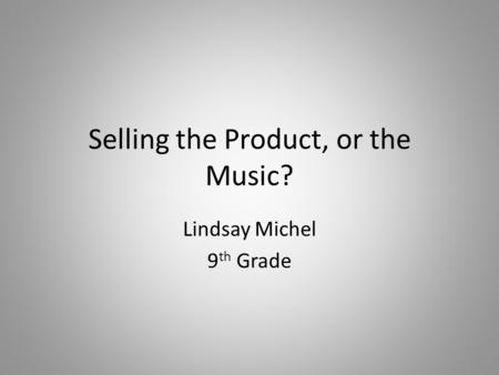 Selling the Product, or the Music? Lindsay Michel 9 th Grade.