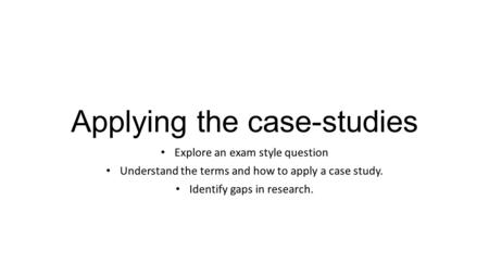 Applying the case-studies Explore an exam style question Understand the terms and how to apply a case study. Identify gaps in research.