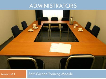 ADMINISTRATORS Self-Guided Training Module Lesson 1 of 2.
