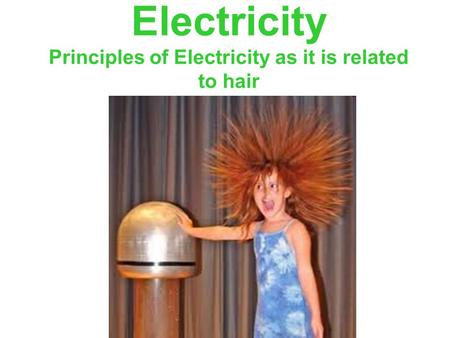 Electricity Principles of Electricity as it is related to hair.