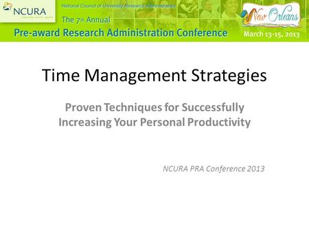 Time Management Strategies Proven Techniques for Successfully Increasing Your Personal Productivity NCURA PRA Conference 2013.