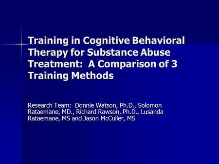 Training in Cognitive Behavioral Therapy for Substance Abuse Treatment: A Comparison of 3 Training Methods Research Team: Donnie Watson, Ph.D., Solomon.