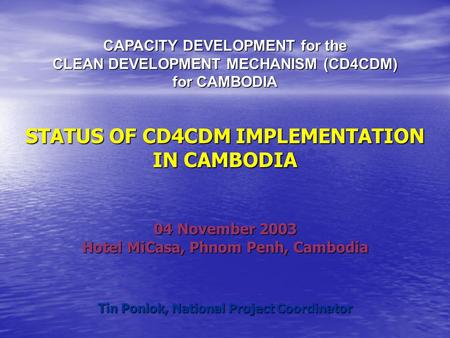 CAPACITY DEVELOPMENT for the CLEAN DEVELOPMENT MECHANISM (CD4CDM) for CAMBODIA STATUS OF CD4CDM IMPLEMENTATION IN CAMBODIA 04 November 2003 Hotel MiCasa,