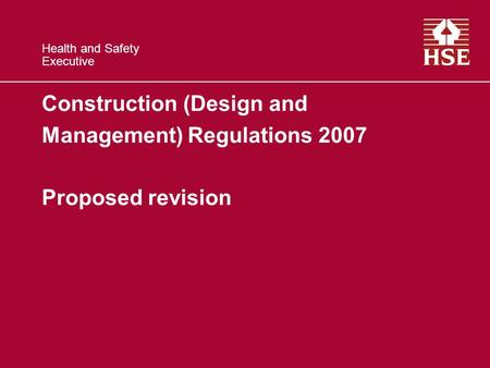Health and Safety Executive Construction (Design and Management) Regulations 2007 Proposed revision.