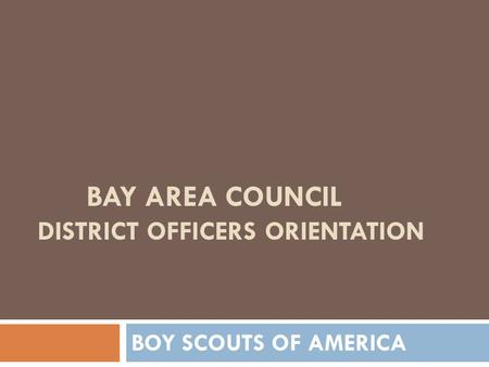 BAY AREA COUNCIL DISTRICT OFFICERS ORIENTATION BOY SCOUTS OF AMERICA.