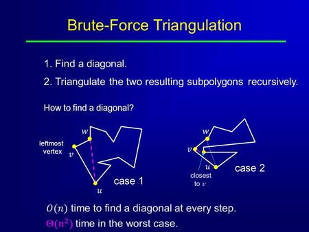 Brute-Force Triangulation 1. Find a diagonal. 2. Triangulate the two resulting subpolygons recursively. How to find a diagonal? leftmost vertex case 1.