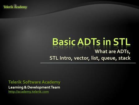 What are ADTs, STL Intro, vector, list, queue, stack Learning & Development Team  Telerik Software Academy.