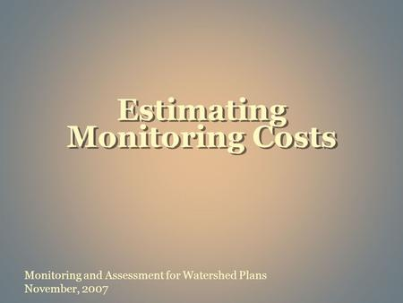 Monitoring and Assessment for Watershed Plans November, 2007 Estimating Monitoring Costs.