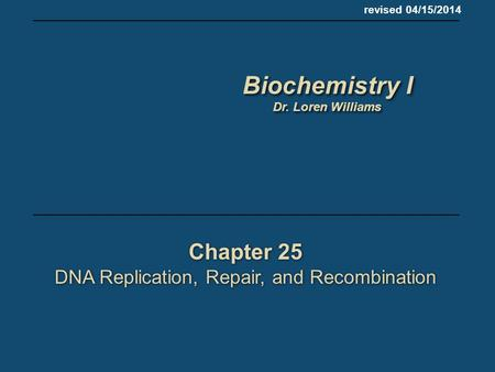 Chapter 25 DNA Replication, Repair, and Recombination Chapter 25 DNA Replication, Repair, and Recombination revised 04/15/2014 Biochemistry I Dr. Loren.