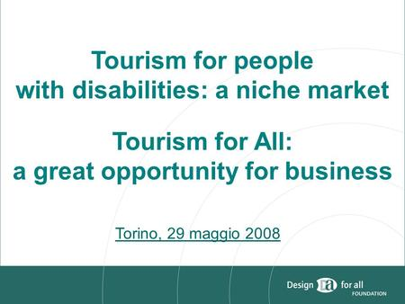 Tourism for people with disabilities: a niche market Tourism for All: a great opportunity for business Torino, 29 maggio 2008.