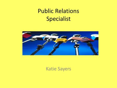 Public Relations Specialist Katie Sayers. Nature of Work Develop and maintain programs that are present a favorable public image for an individual or.
