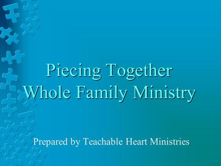 Piecing Together Whole Family Ministry Prepared by Teachable Heart Ministries.