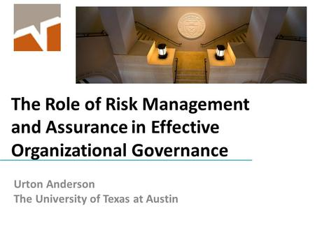 The Role of Risk Management and Assurance in Effective Organizational Governance Urton Anderson The University of Texas at Austin.