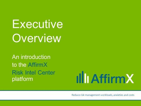 Presentation by: Ken Wolf Executive Overview An introduction to the AffirmX Risk Intel Center platform Reduce risk management workloads, anxieties and.