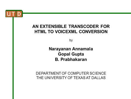 AN EXTENSIBLE TRANSCODER FOR HTML TO VOICEXML CONVERSION by Narayanan Annamala Gopal Gupta B. Prabhakaran DEPARTMENT OF COMPUTER SCIENCE THE UNIVERSITY.