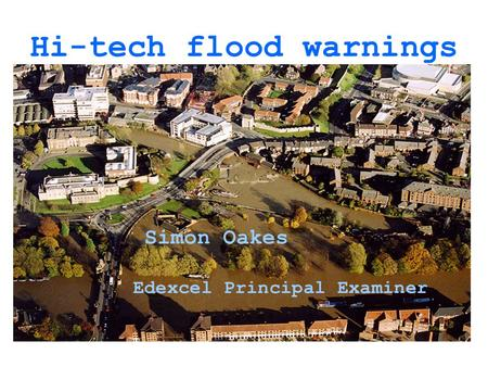 Hi-tech flood warnings Simon Oakes Edexcel Principal Examiner.