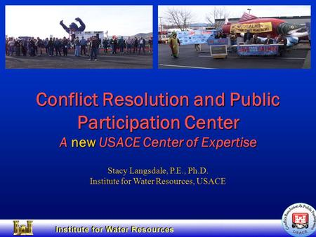Conflict Resolution and Public Participation Center A new USACE Center of Expertise Stacy Langsdale, P.E., Ph.D. Institute for Water Resources, USACE.