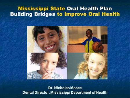 Mississippi State Oral Health Plan Building Bridges to Improve Oral Health Dr. Nicholas Mosca Dental Director, Mississippi Department of Health Mississippi.