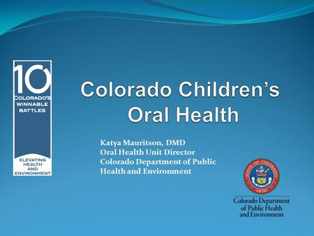 Katya Mauritson, DMD Oral Health Unit Director Colorado Department of Public Health and Environment.
