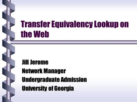 Transfer Equivalency Lookup on the Web Jill Jerome Network Manager Undergraduate Admission University of Georgia.