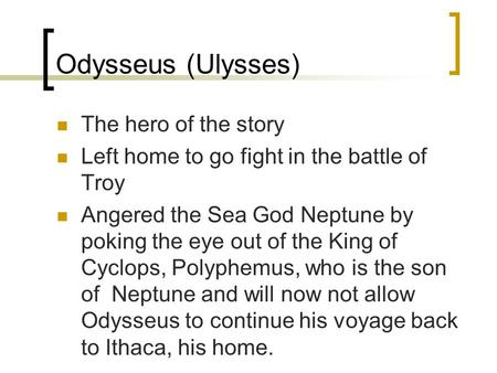 Odysseus (Ulysses) The hero of the story Left home to go fight in the battle of Troy Angered the Sea God Neptune by poking the eye out of the King of Cyclops,