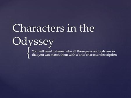 { Characters in the Odyssey You will need to know who all these guys and gals are so that you can match them with a brief character description.