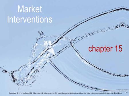Chapter 15 Market Interventions Copyright © 2014 McGraw-Hill Education. All rights reserved. No reproduction or distribution without the prior written.