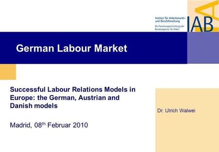 German Labour Market Successful Labour Relations Models in Europe: the German, Austrian and Danish models Madrid, 08 th Februar 2010 Dr. Ulrich Walwei.