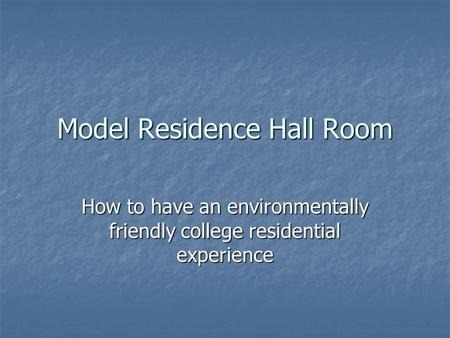 Model Residence Hall Room How to have an environmentally friendly college residential experience.