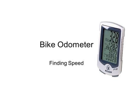 Bike Odometer Finding Speed. Odometer Mr. Ranney loves to ride his bike around town every once and while. He has always wanted to know how fast he was.