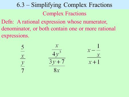 Defn: A rational expression whose numerator, denominator, or both contain one or more rational expressions. 6.3 – Simplifying Complex Fractions Complex.