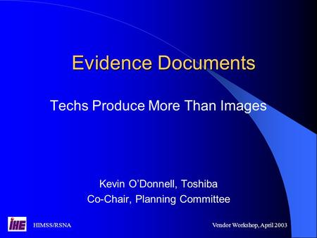 HIMSS/RSNAVendor Workshop, April 2003 Evidence Documents Techs Produce More Than Images Kevin O'Donnell, Toshiba Co-Chair, Planning Committee.