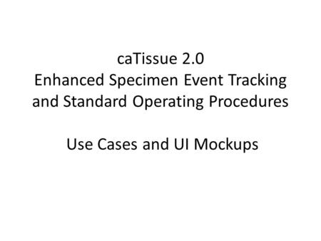 CaTissue 2.0 Enhanced Specimen Event Tracking and Standard Operating Procedures Use Cases and UI Mockups.