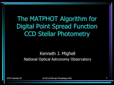 2002 January 28 AURA Software Workshop 2002 1 The MATPHOT Algorithm for Digital Point Spread Function CCD Stellar Photometry Kenneth J. Mighell National.