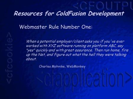 Resources for ColdFusion Development Webmaster Rule Number One: When a potential employer/client asks you if you've ever worked with XYZ software running.