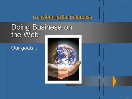 Transforming the Enterprise Doing Business on the Web Our goals...