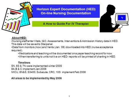 1 Horizon Expert Documentation (HED) On-line Nursing Documentation A How to Guide For IV Therapist About HED: Nursing staff enter Vitals, I&O, Assessments,